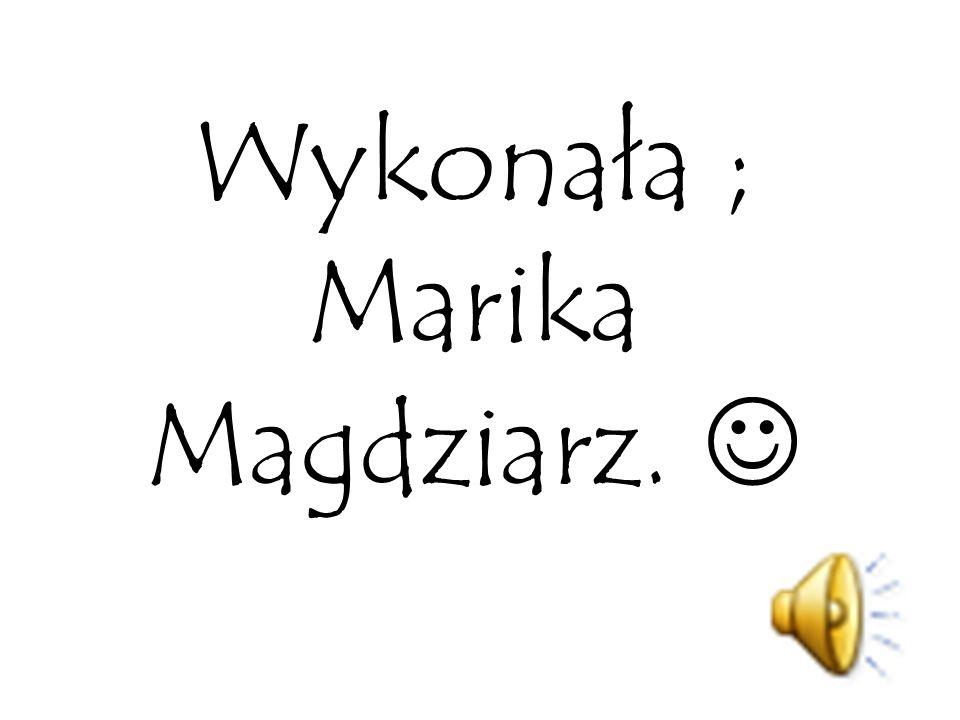 Wykonała ; Marika Magdziarz. 