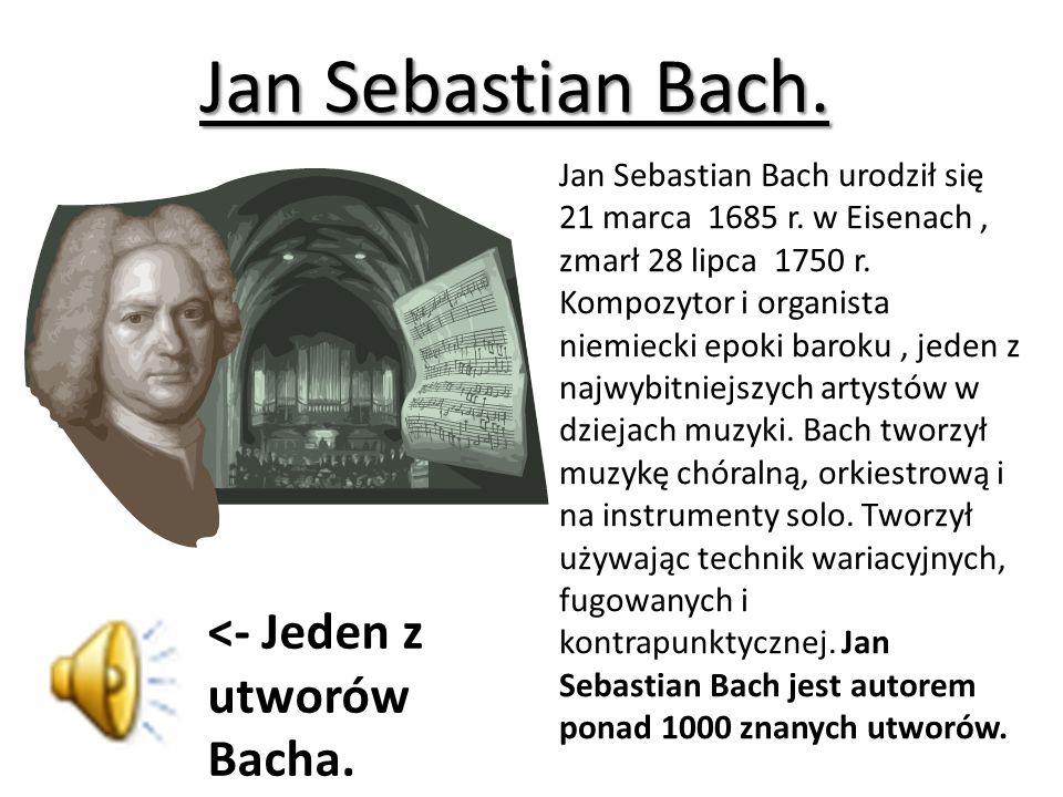 Jan Sebastian Bach. <- Jeden z utworów Bacha.