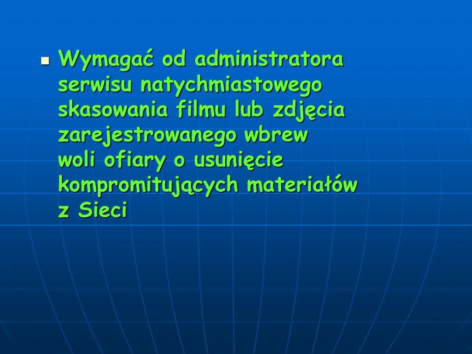Wymagać od administratora serwisu natychmiastowego skasowania filmu lub zdjęcia zarejestrowanego wbrew woli ofiary o usunięcie kompromitujących materiałów z Sieci