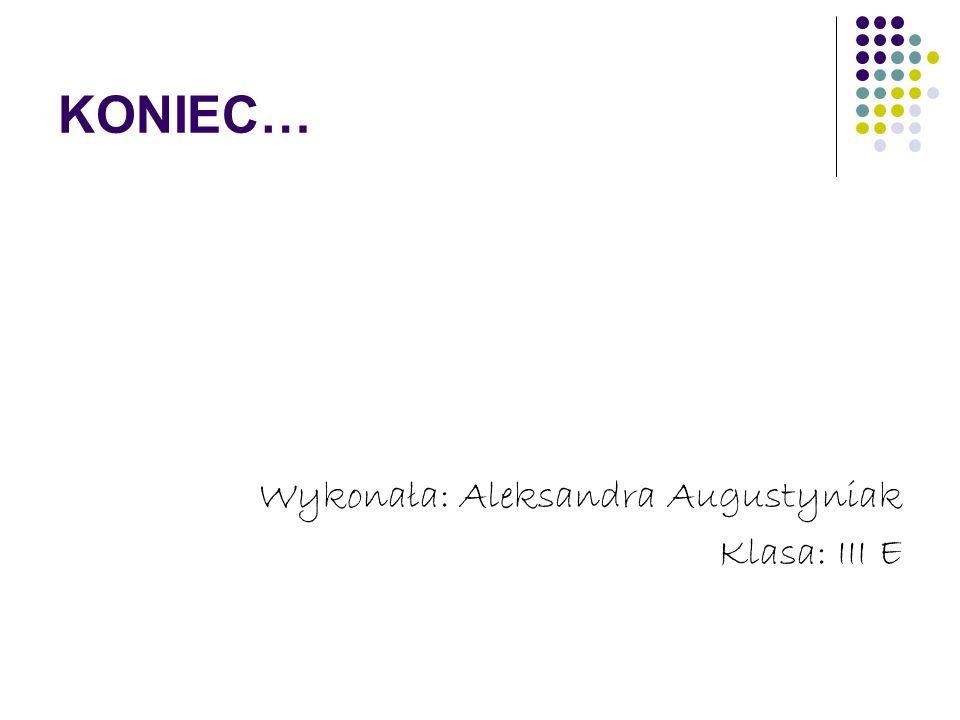 KONIEC… Wykonała: Aleksandra Augustyniak Klasa: III E