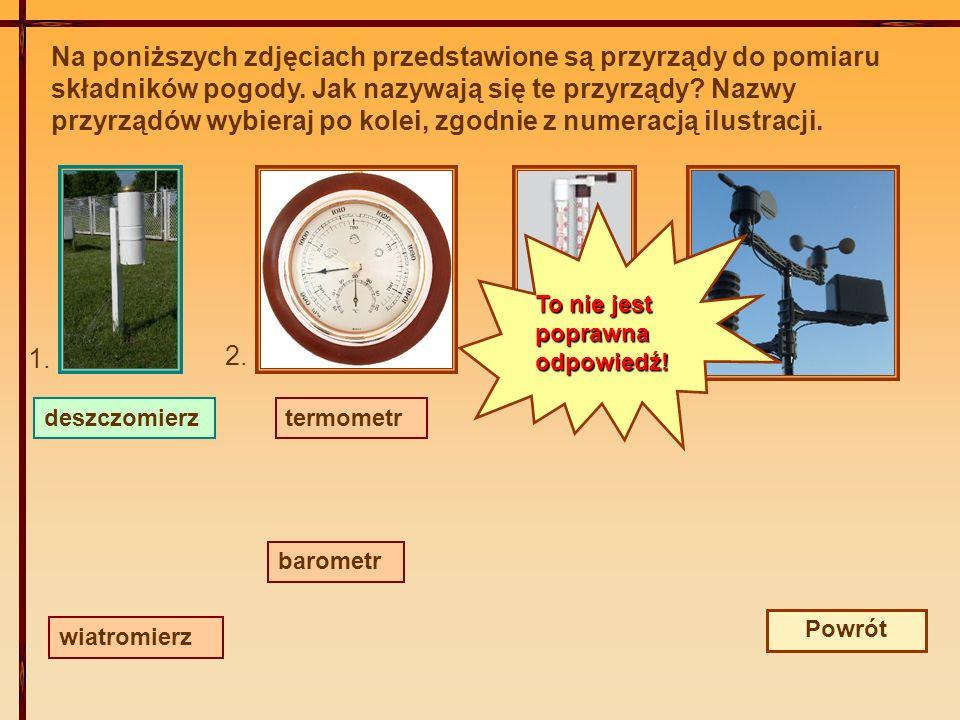 Na poniższych zdjęciach przedstawione są przyrządy do pomiaru składników pogody. Jak nazywają się te przyrządy Nazwy przyrządów wybieraj po kolei, zgodnie z numeracją ilustracji.