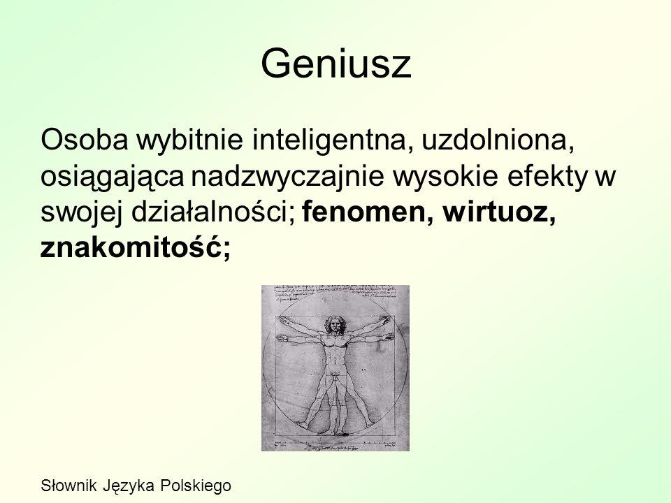 Geniusz Osoba wybitnie inteligentna, uzdolniona, osiągająca nadzwyczajnie wysokie efekty w swojej działalności; fenomen, wirtuoz, znakomitość;