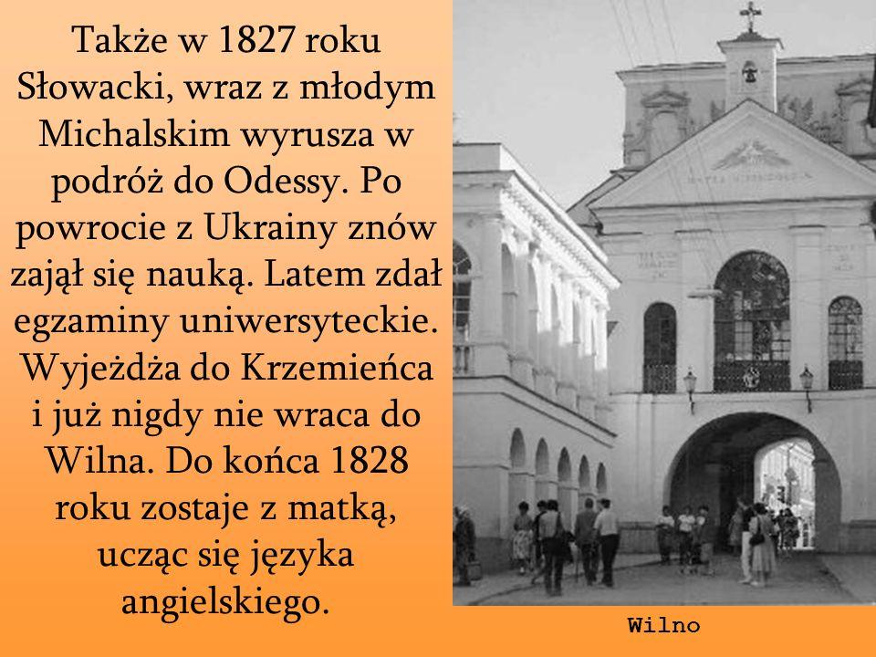 Także w 1827 roku Słowacki, wraz z młodym Michalskim wyrusza w podróż do Odessy. Po powrocie z Ukrainy znów zajął się nauką. Latem zdał egzaminy uniwersyteckie. Wyjeżdża do Krzemieńca i już nigdy nie wraca do Wilna. Do końca 1828 roku zostaje z matką, ucząc się języka angielskiego.