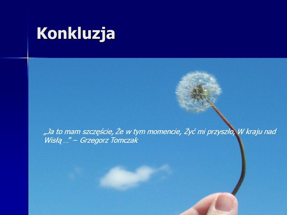 """Konkluzja""""Ja to mam szczęście, Że w tym momencie, Żyć mi przyszło, W kraju nad Wisłą … – Grzegorz Tomczak."""