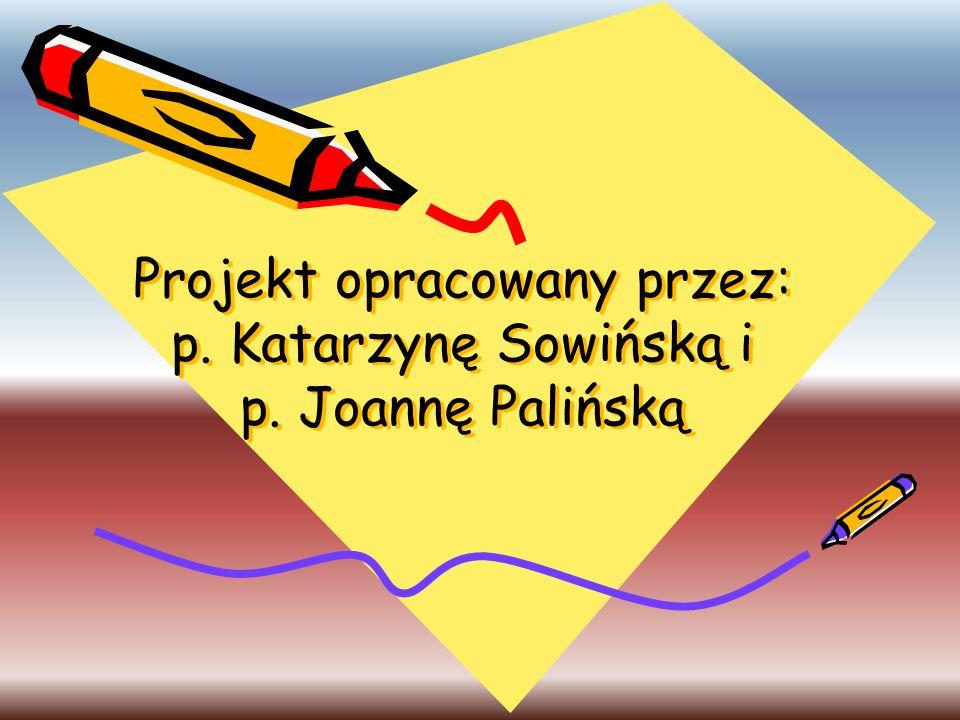 Projekt opracowany przez: p. Katarzynę Sowińską i p. Joannę Palińską