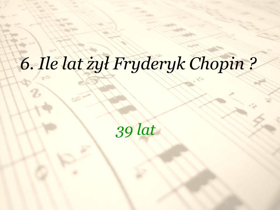 6. Ile lat żył Fryderyk Chopin
