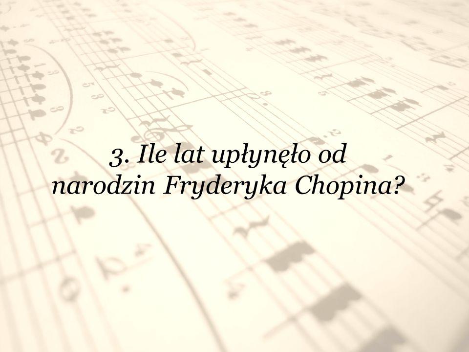 3. Ile lat upłynęło od narodzin Fryderyka Chopina