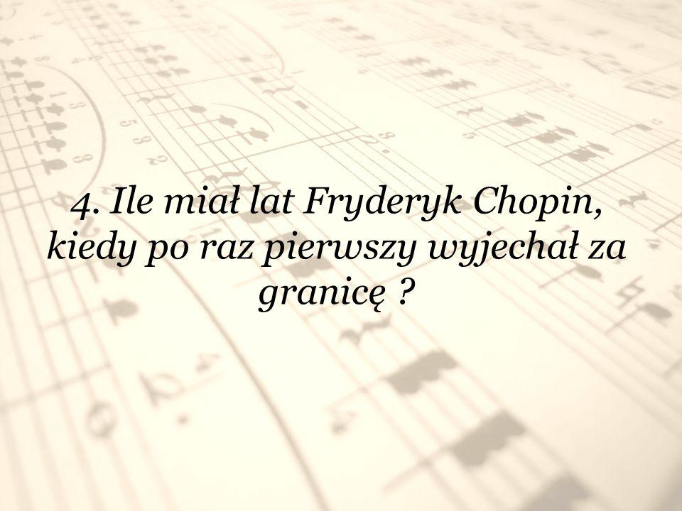 4. Ile miał lat Fryderyk Chopin, kiedy po raz pierwszy wyjechał za granicę