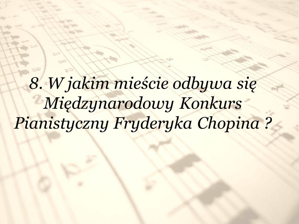 8. W jakim mieście odbywa się Międzynarodowy Konkurs Pianistyczny Fryderyka Chopina