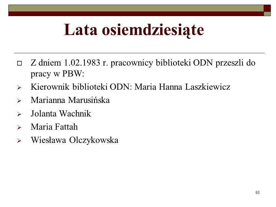 Lata osiemdziesiąte Z dniem 1.02.1983 r. pracownicy biblioteki ODN przeszli do pracy w PBW: Kierownik biblioteki ODN: Maria Hanna Laszkiewicz.