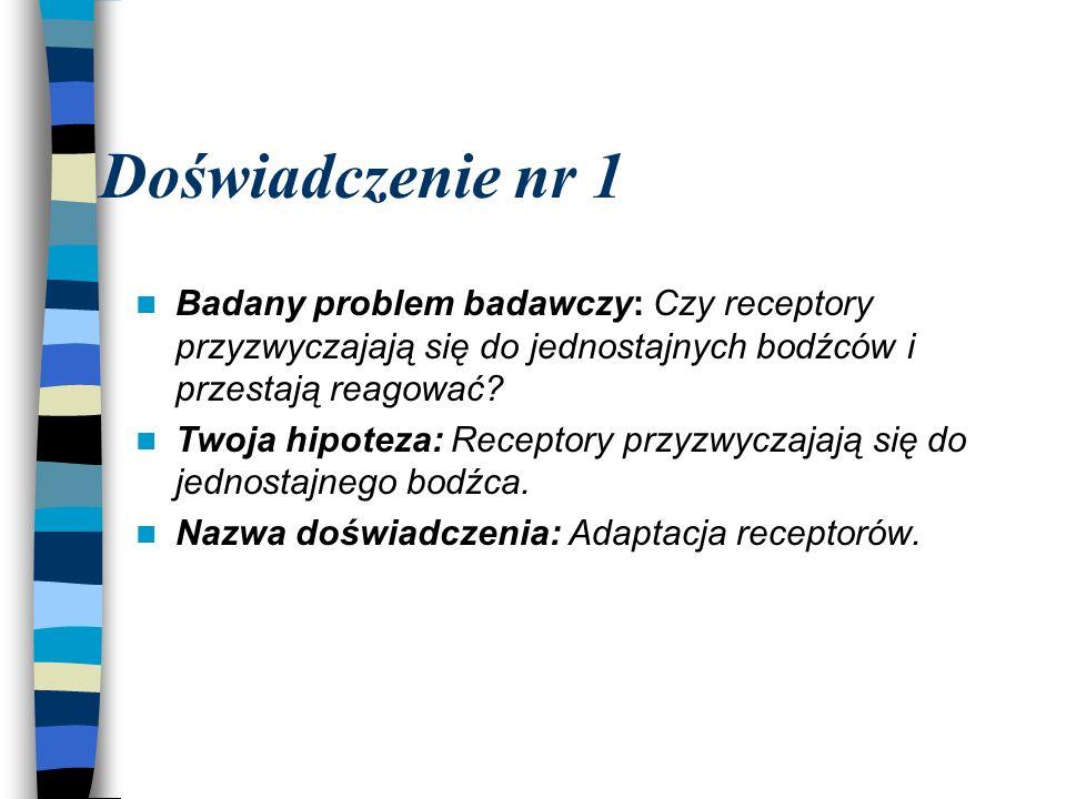 Doświadczenie nr 1 Badany problem badawczy: Czy receptory przyzwyczajają się do jednostajnych bodźców i przestają reagować