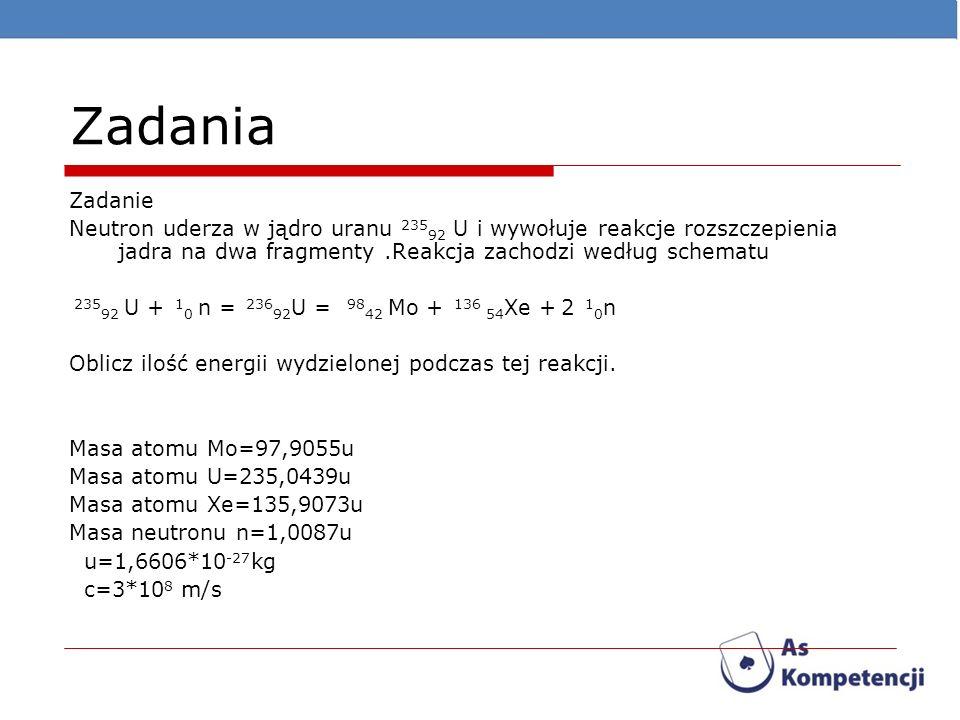 Zadania Zadanie. Neutron uderza w jądro uranu 23592 U i wywołuje reakcje rozszczepienia jadra na dwa fragmenty .Reakcja zachodzi według schematu.