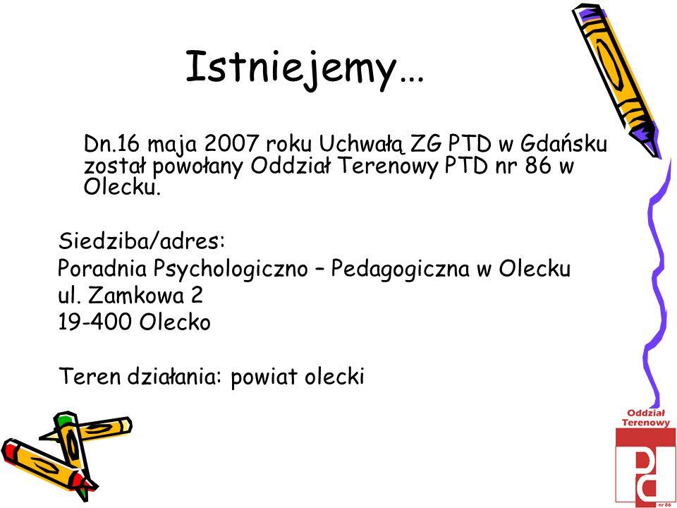 Istniejemy…Dn.16 maja 2007 roku Uchwałą ZG PTD w Gdańsku został powołany Oddział Terenowy PTD nr 86 w Olecku.