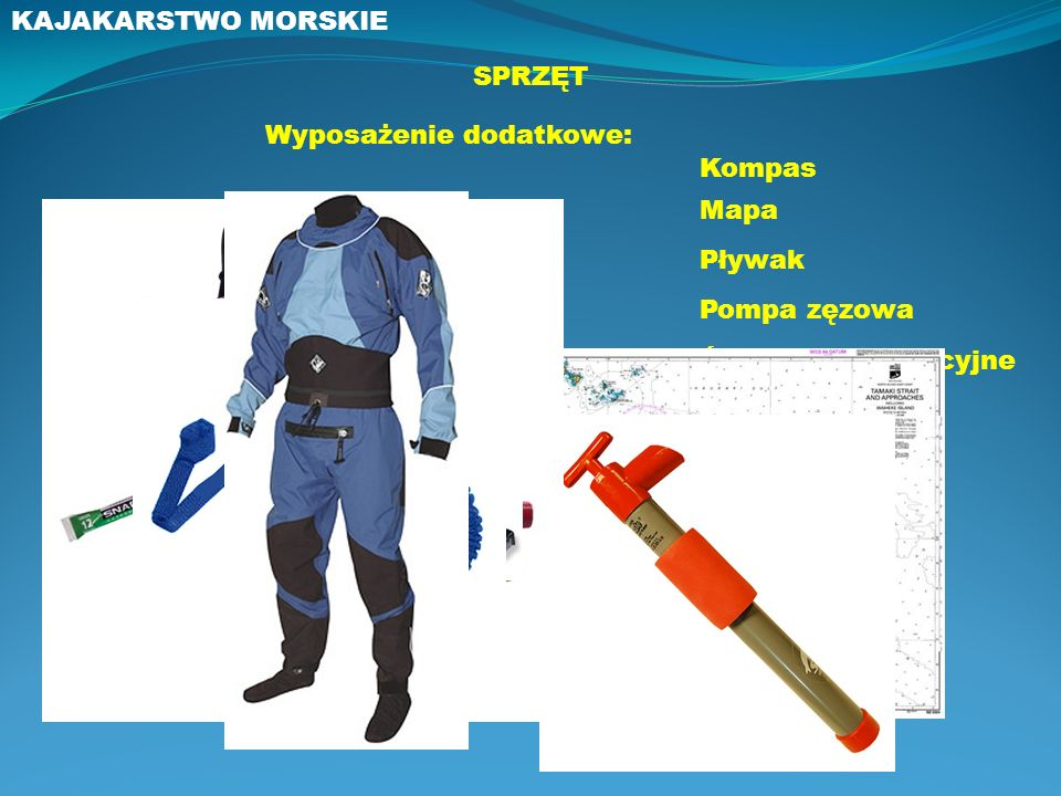 KAJAKARSTWO MORSKIE SPRZĘT. Wyposażenie dodatkowe: Kompas. Mapa. Pływak. Pompa zęzowa. Środki sygnalizacyjne.