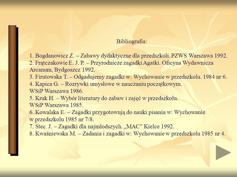 Bibliografia: 1. Bogdanowicz Z. – Zabawy dydaktyczne dla przedszkoli. PZWS Warszawa 1992.