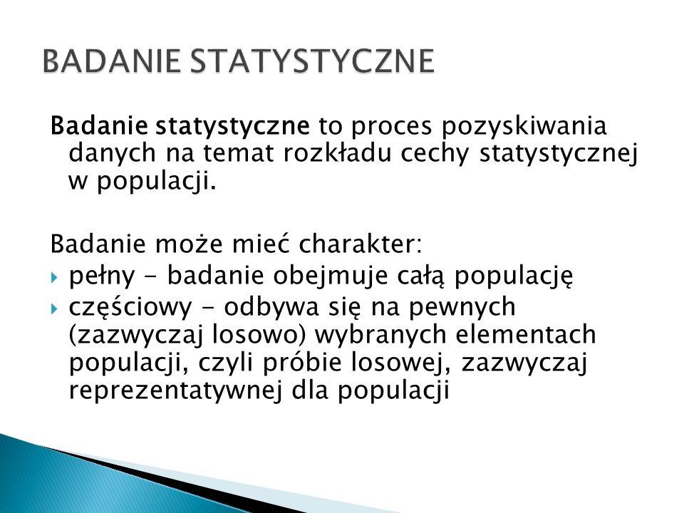BADANIE STATYSTYCZNE Badanie statystyczne to proces pozyskiwania danych na temat rozkładu cechy statystycznej w populacji.
