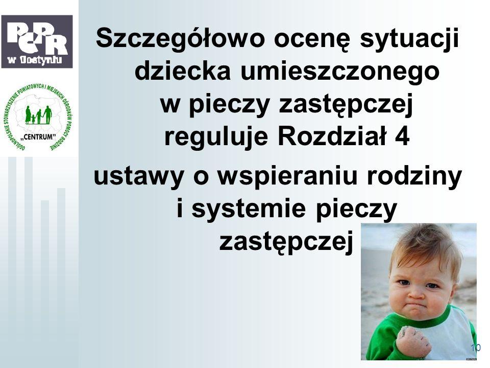 Szczegółowo ocenę sytuacji dziecka umieszczonego w pieczy zastępczej reguluje Rozdział 4 ustawy o wspieraniu rodziny i systemie pieczy zastępczej