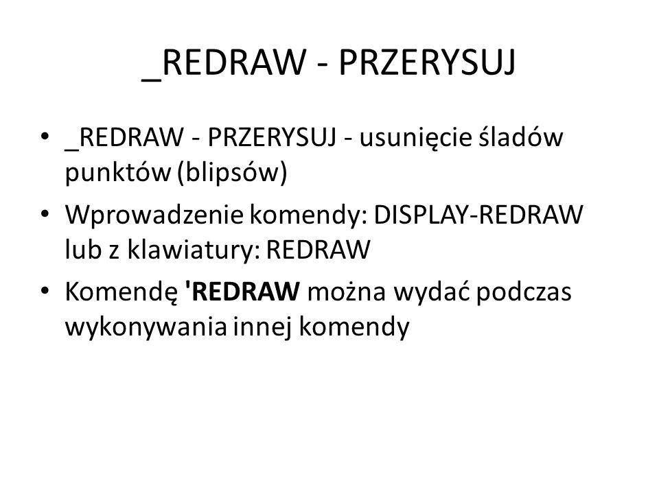 _REDRAW - PRZERYSUJ _REDRAW - PRZERYSUJ - usunięcie śladów punktów (blipsów) Wprowadzenie komendy: DISPLAY-REDRAW lub z klawiatury: REDRAW.
