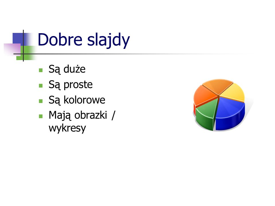 Dobre slajdy Są duże Są proste Są kolorowe Mają obrazki / wykresy