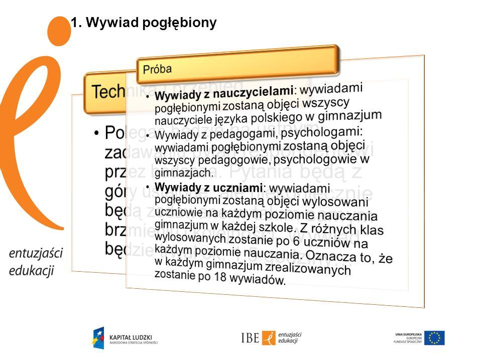 1. Wywiad pogłębiony Wywiady z nauczycielami: wywiadami pogłębionymi zostaną objęci wszyscy nauczyciele języka polskiego w gimnazjum.