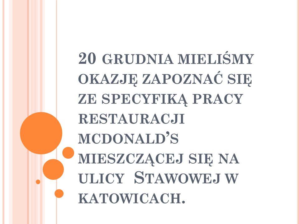 20 grudnia mieliśmy okazję zapoznać się ze specyfiką pracy restauracji mcdonald's mieszczącej się na ulicy Stawowej w katowicach.