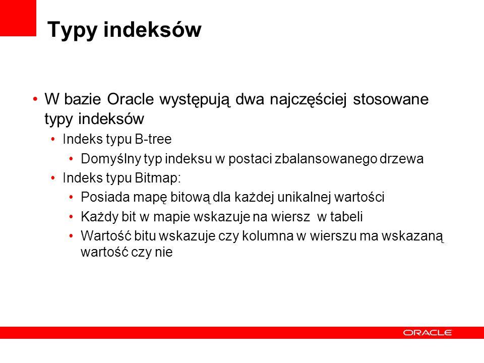 Typy indeksów W bazie Oracle występują dwa najczęściej stosowane typy indeksów. Indeks typu B-tree.