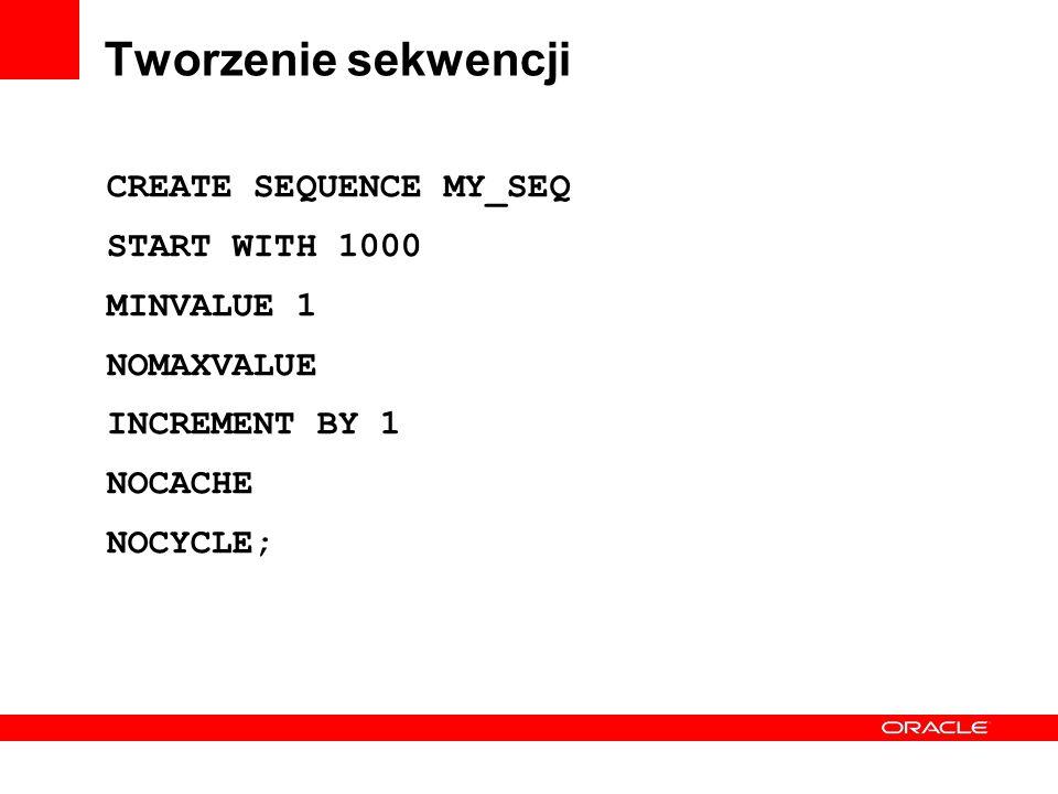 Tworzenie sekwencji CREATE SEQUENCE MY_SEQ START WITH 1000 MINVALUE 1