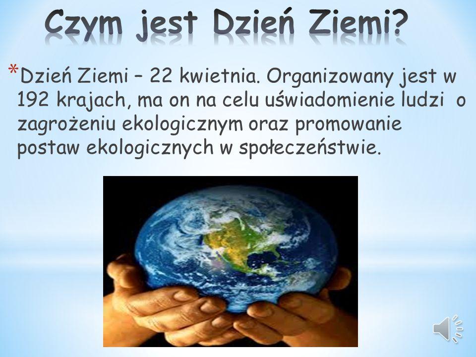 Dzień Ziemi – 22 kwietnia. Organizowany jest w 192 krajach, ma on na celu uświadomienie ludzi o zagrożeniu ekologicznym oraz promowanie postaw ekologicznych w społeczeństwie.