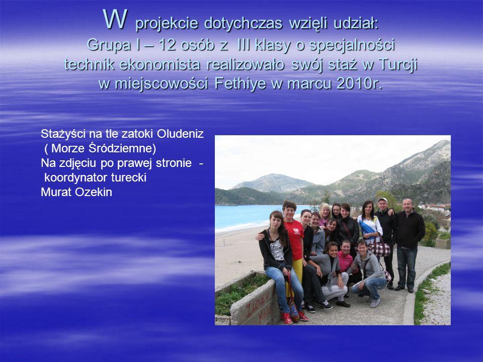 W projekcie dotychczas wzięli udział: Grupa I – 12 osób z III klasy o specjalności technik ekonomista realizowało swój staż w Turcji w miejscowości Fethiye w marcu 2010r.