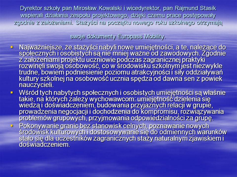 Dyrektor szkoły pan Mirosław Kowalski i wicedyrektor, pan Rajmund Stasik wspierali działania zespołu projektowego, dzięki czemu prace postępowały zgodnie z założeniami. Stażyści na początku nowego roku szkolnego otrzymają swoje dokumenty Europass Mobility.