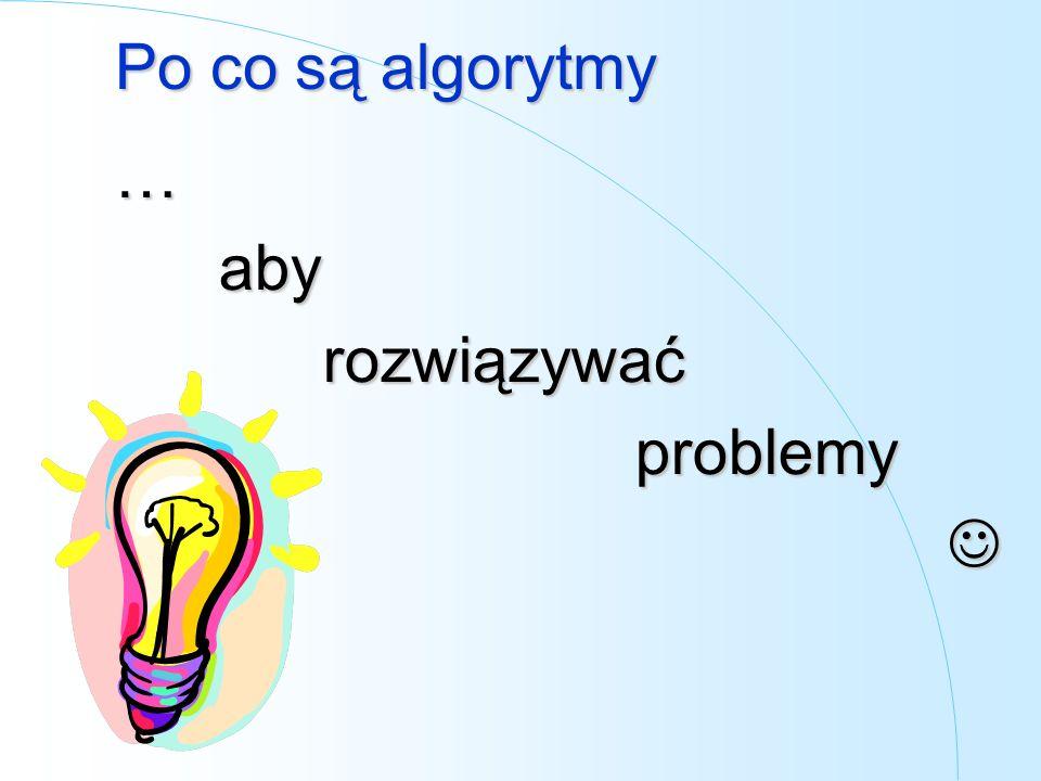 Po co są algorytmy … aby rozwiązywać problemy 
