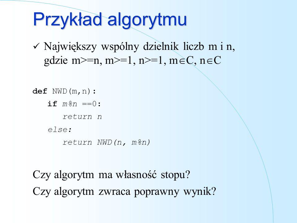Przykład algorytmu Największy wspólny dzielnik liczb m i n, gdzie m>=n, m>=1, n>=1, mC, nC. def NWD(m,n):