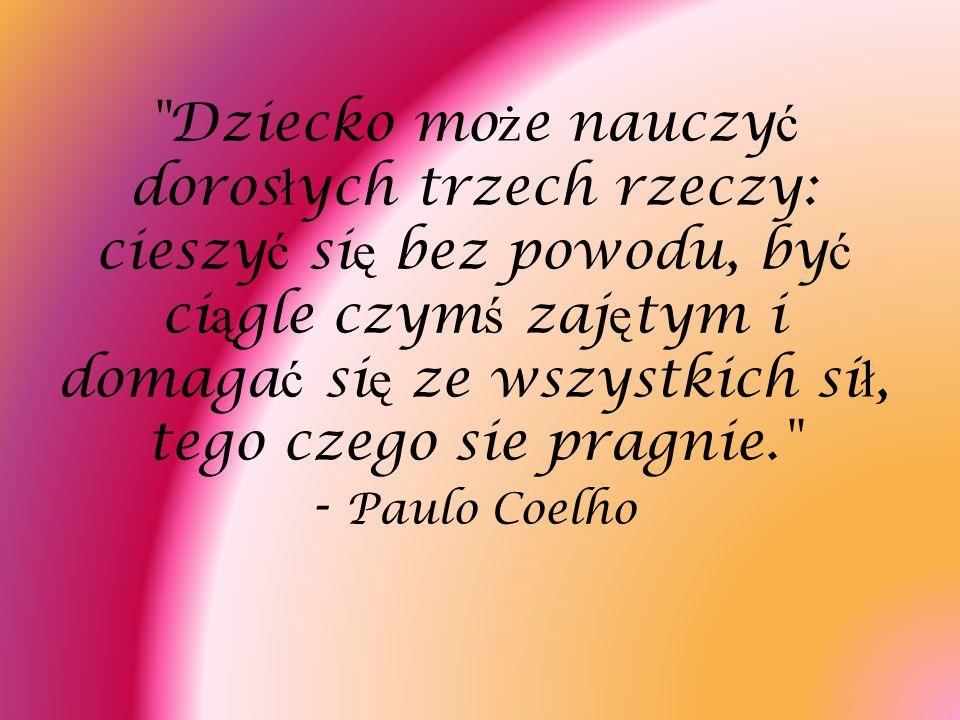 Dziecko może nauczyć dorosłych trzech rzeczy: cieszyć się bez powodu, być ciągle czymś zajętym i domagać się ze wszystkich sił, tego czego sie pragnie. - Paulo Coelho