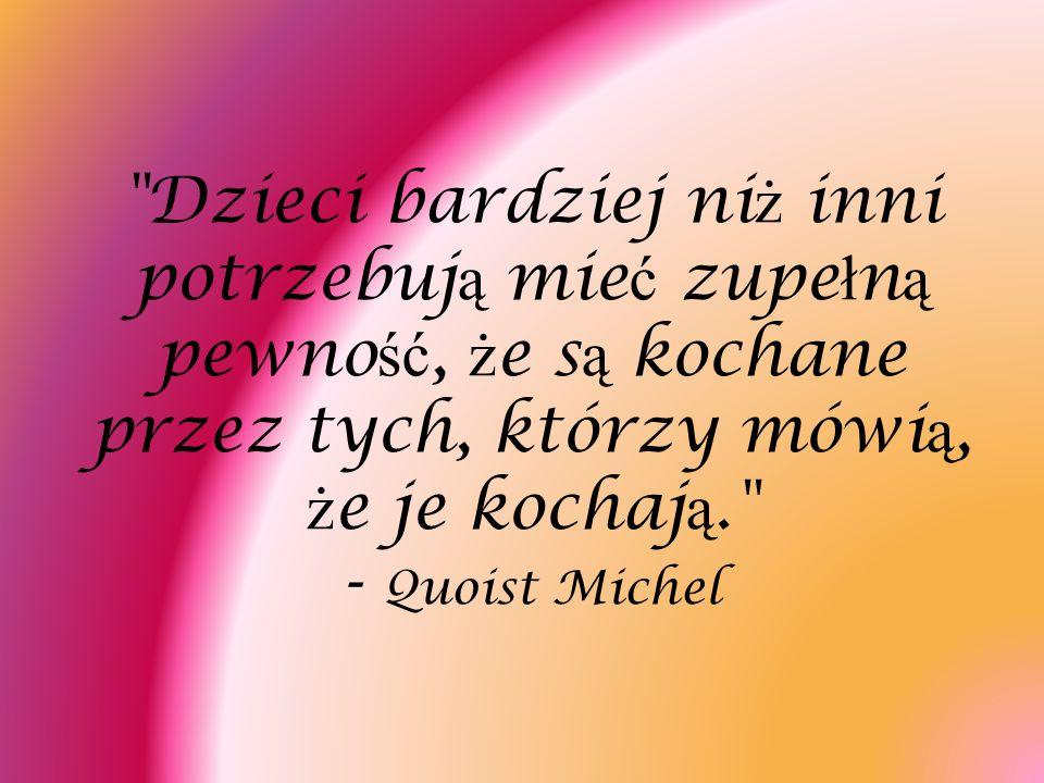 Dzieci bardziej niż inni potrzebują mieć zupełną pewność, że są kochane przez tych, którzy mówią, że je kochają. - Quoist Michel