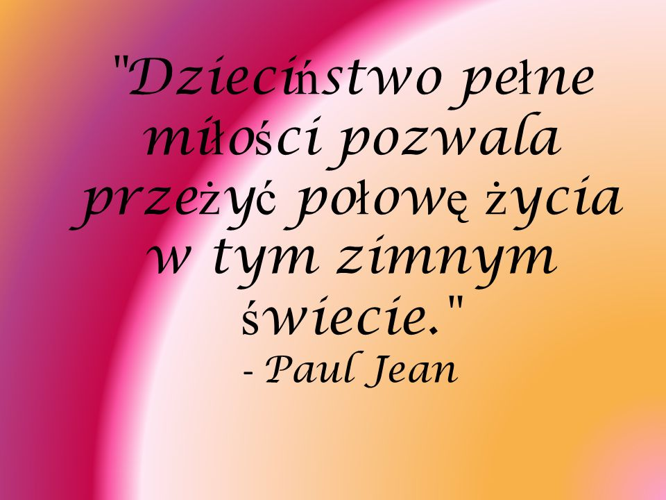 Dzieciństwo pełne miłości pozwala przeżyć połowę życia w tym zimnym świecie. - Paul Jean