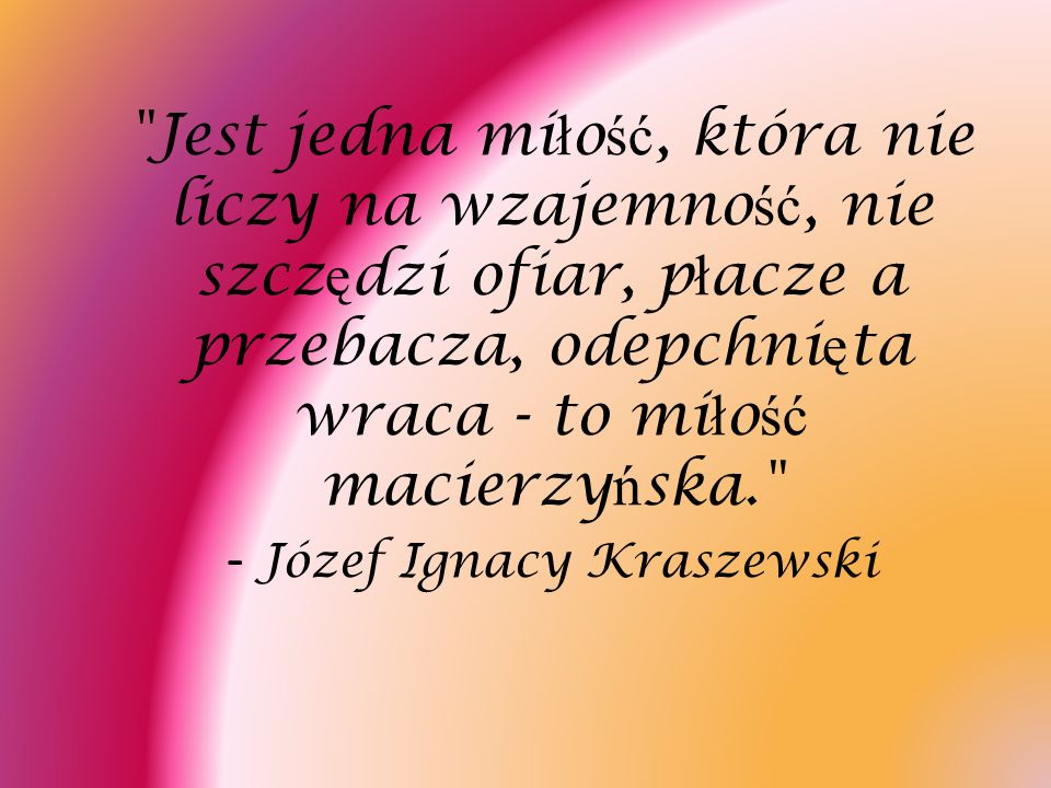 Jest jedna miłość, która nie liczy na wzajemność, nie szczędzi ofiar, płacze a przebacza, odepchnięta wraca - to miłość macierzyńska. - Józef Ignacy Kraszewski