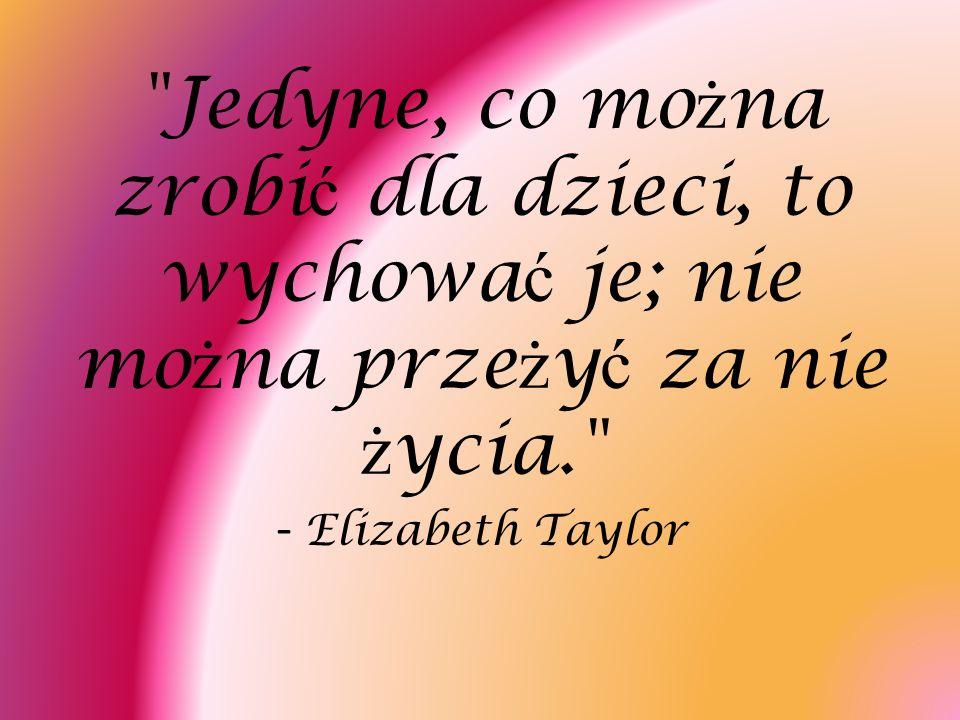 Jedyne, co można zrobić dla dzieci, to wychować je; nie można przeżyć za nie życia. - Elizabeth Taylor