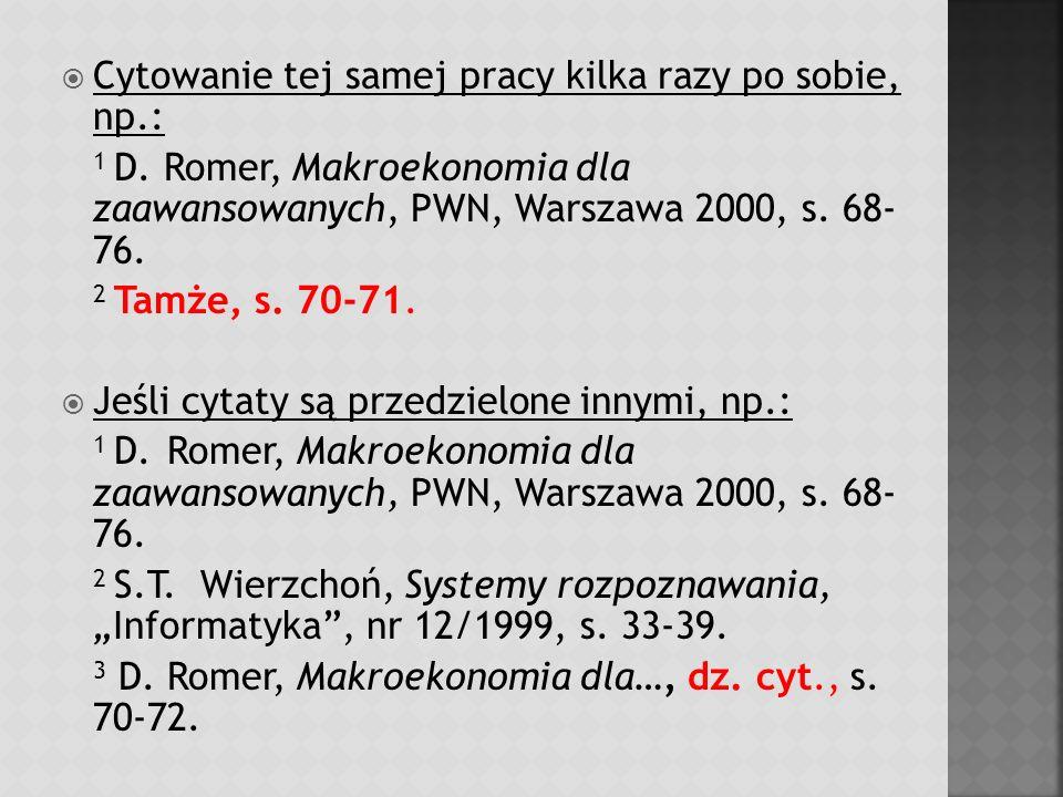 Cytowanie tej samej pracy kilka razy po sobie, np.: 1 D. Romer, Makroekonomia dla zaawansowanych, PWN, Warszawa 2000, s. 68- 76.