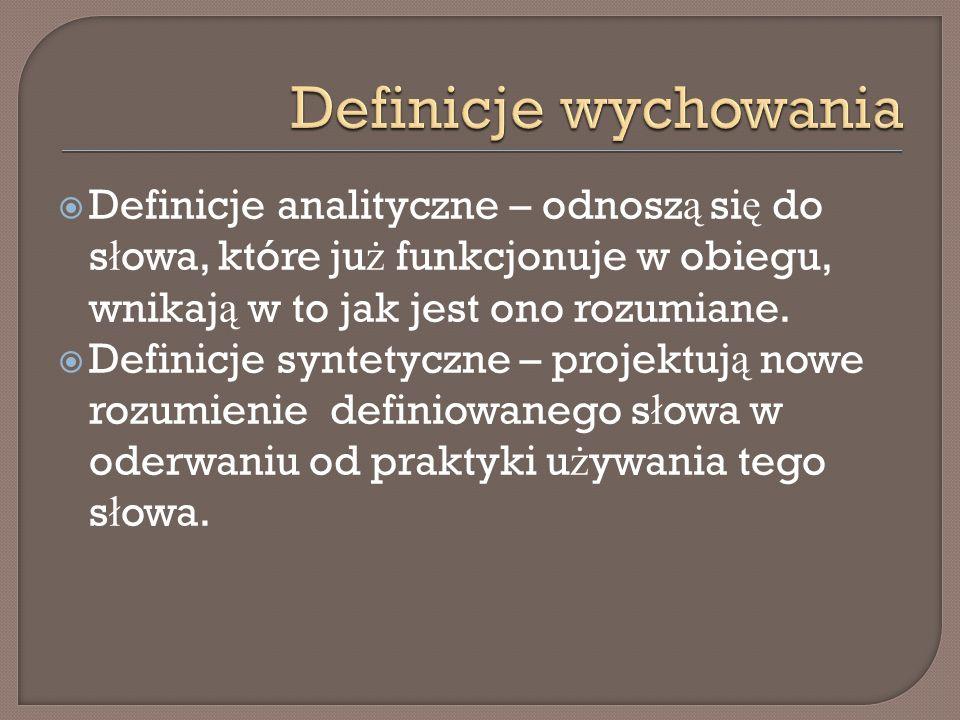 Definicje wychowania Definicje analityczne – odnoszą się do słowa, które już funkcjonuje w obiegu, wnikają w to jak jest ono rozumiane.
