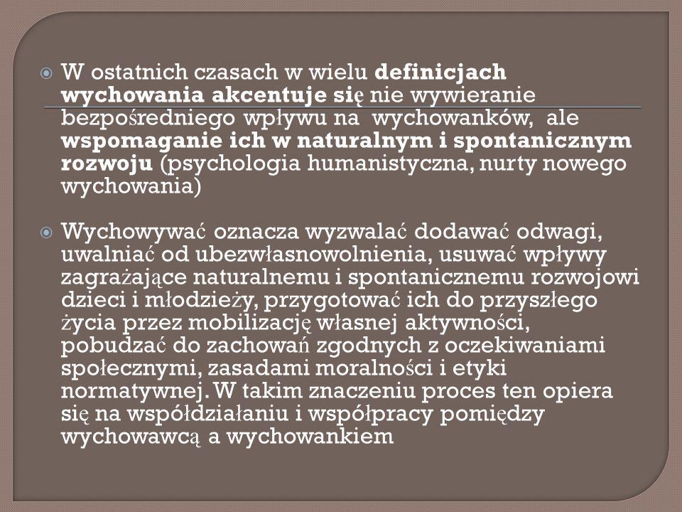 W ostatnich czasach w wielu definicjach wychowania akcentuje się nie wywieranie bezpośredniego wpływu na wychowanków, ale wspomaganie ich w naturalnym i spontanicznym rozwoju (psychologia humanistyczna, nurty nowego wychowania)