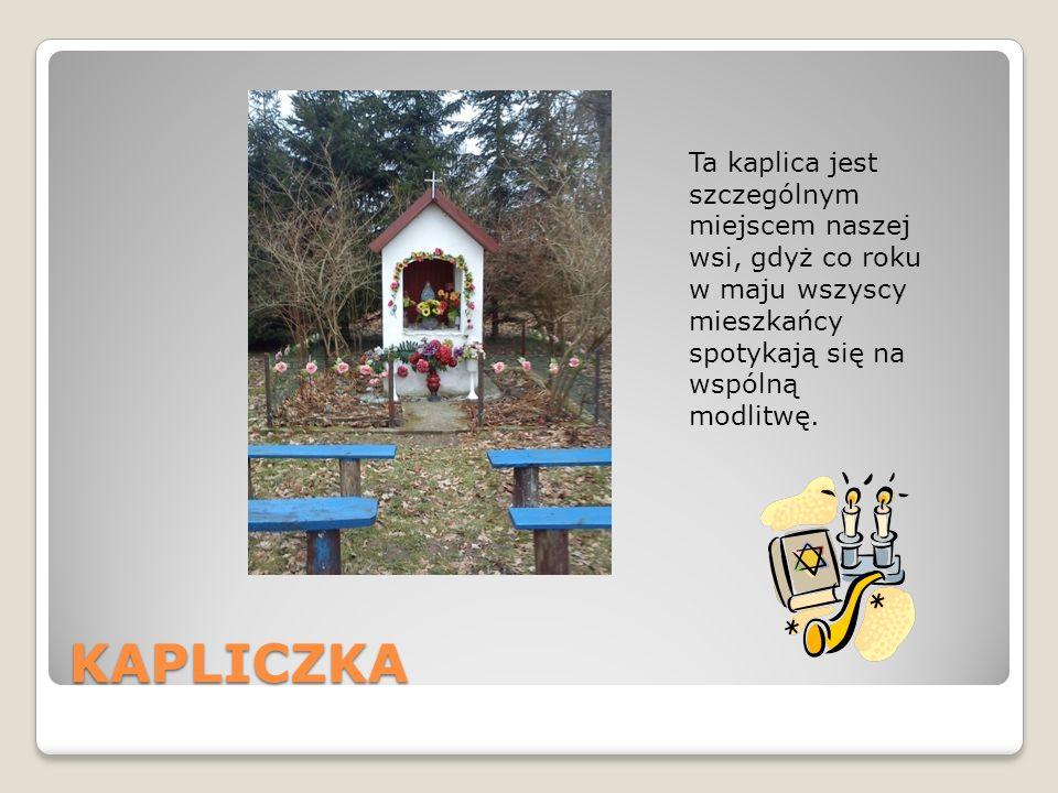 Ta kaplica jest szczególnym miejscem naszej wsi, gdyż co roku w maju wszyscy mieszkańcy spotykają się na wspólną modlitwę.