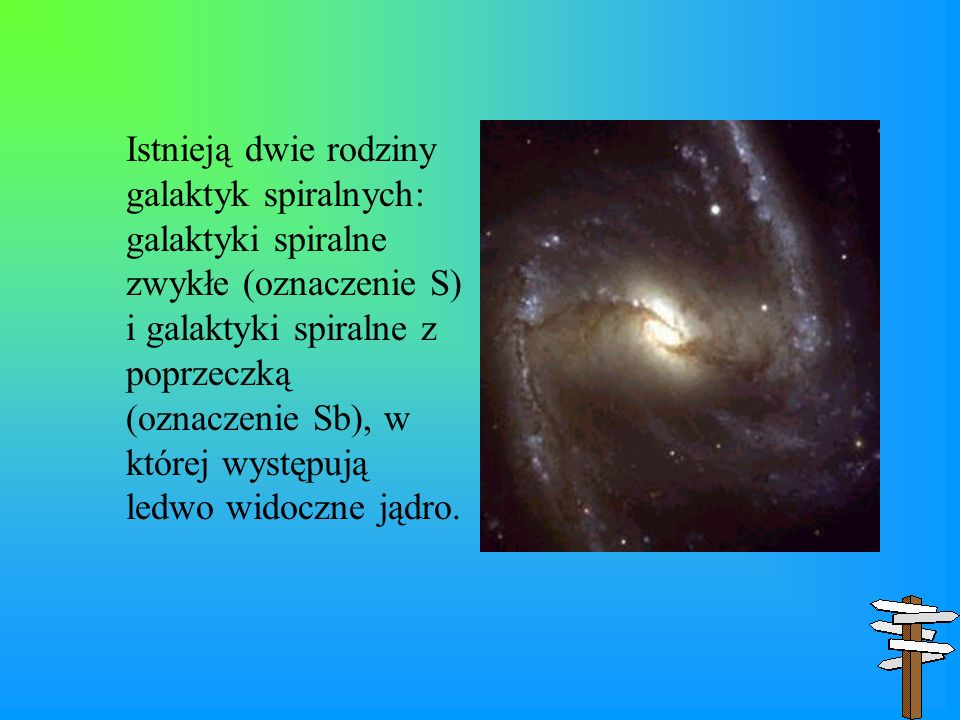 Istnieją dwie rodziny galaktyk spiralnych: galaktyki spiralne zwykłe (oznaczenie S) i galaktyki spiralne z poprzeczką (oznaczenie Sb), w której występują ledwo widoczne jądro.