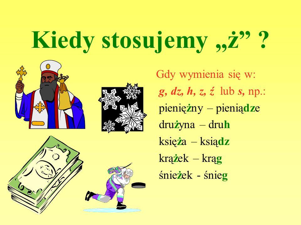 """Kiedy stosujemy """"ż Gdy wymienia się w: g, dz, h, z, ź lub s, np.:"""