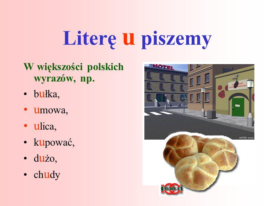 Literę u piszemy umowa, ulica, W większości polskich wyrazów, np.