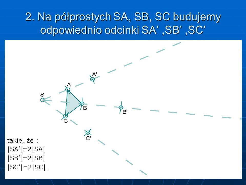 2. Na półprostych SA, SB, SC budujemy odpowiednio odcinki SA' ,SB' ,SC'