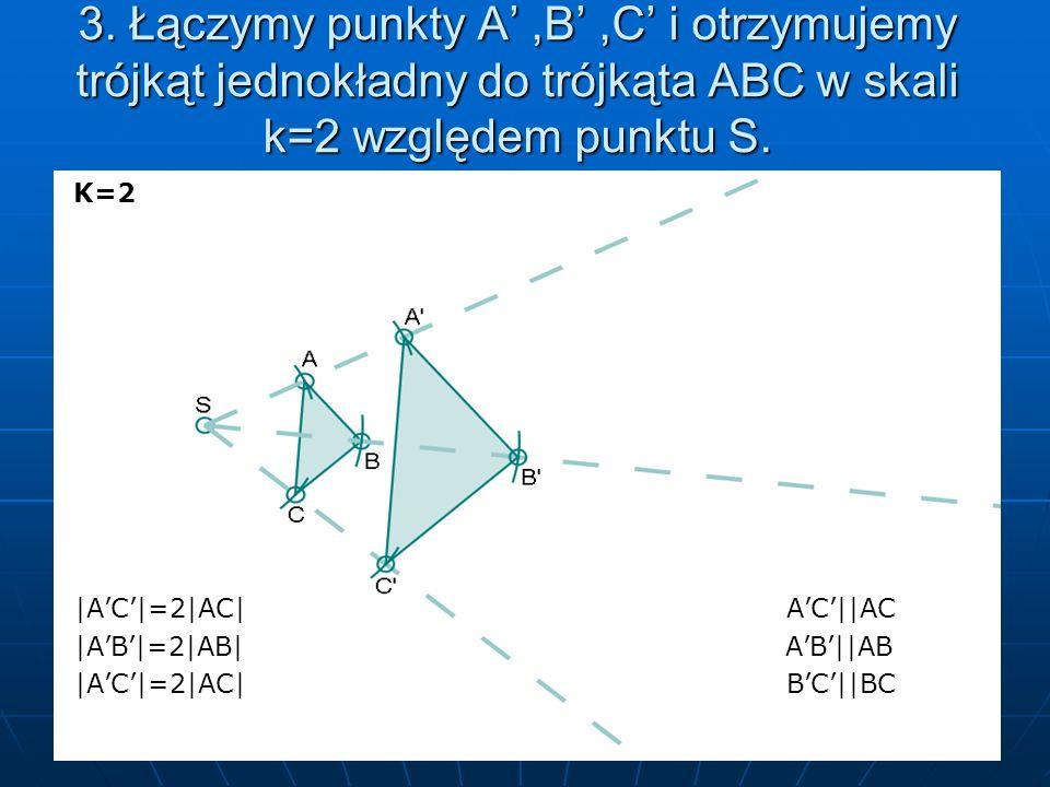 3. Łączymy punkty A' ,B' ,C' i otrzymujemy trójkąt jednokładny do trójkąta ABC w skali k=2 względem punktu S.