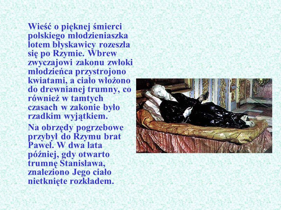 Wieść o pięknej śmierci polskiego młodzieniaszka lotem błyskawicy rozeszła się po Rzymie. Wbrew zwyczajowi zakonu zwłoki młodzieńca przystrojono kwiatami, a ciało włożono do drewnianej trumny, co również w tamtych czasach w zakonie było rzadkim wyjątkiem.