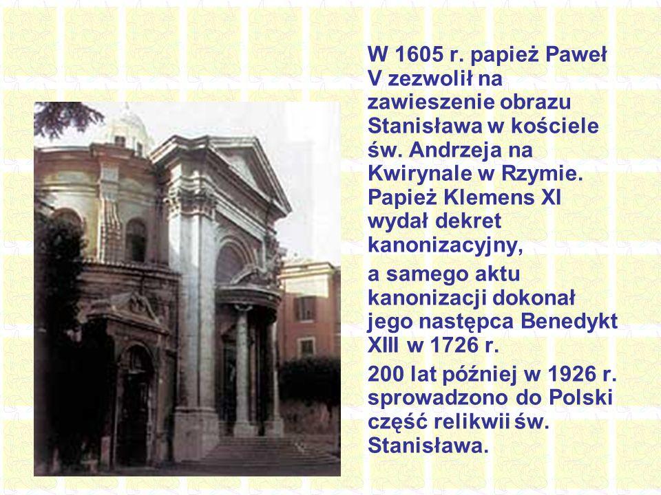 W 1605 r. papież Paweł V zezwolił na zawieszenie obrazu Stanisława w kościele św. Andrzeja na Kwirynale w Rzymie. Papież Klemens XI wydał dekret kanonizacyjny,