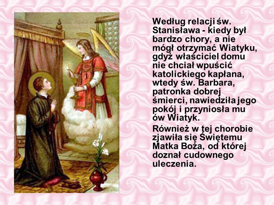 Według relacji św. Stanisława - kiedy był bardzo chory, a nie mógł otrzymać Wiatyku, gdyż właściciel domu nie chciał wpuścić katolickiego kapłana, wtedy św. Barbara, patronka dobrej śmierci, nawiedziła jego pokój i przyniosła mu ów Wiatyk.