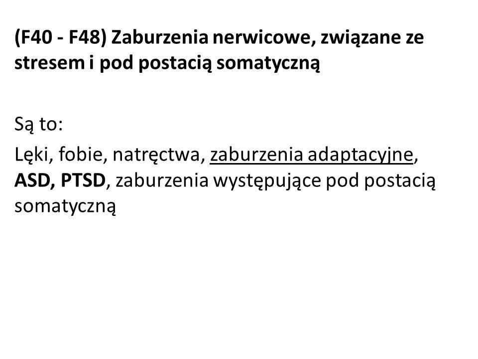 (F40 - F48) Zaburzenia nerwicowe, związane ze stresem i pod postacią somatyczną Są to: Lęki, fobie, natręctwa, zaburzenia adaptacyjne, ASD, PTSD, zaburzenia występujące pod postacią somatyczną